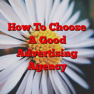 How To Choose A Good Advertising Agency