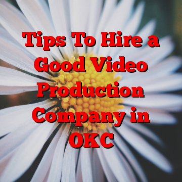 Tips To Hire a Good Video Production Company in OKC